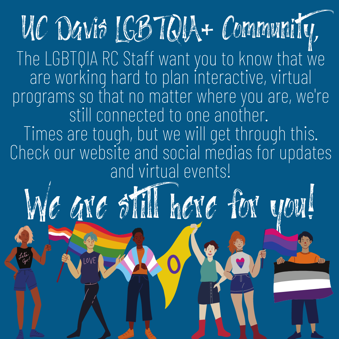people holding different pride flags at bottom of blue image. White text reading: UC Davis LGBTQIA+ Community: The LGBTQIA RC Staff want you to know that we are working hard to plan interactive, virtual programs so that no matter where you are, we're still connected to one another.  Times are tough, but we will get through this. Check our website and social medias for updates and virtual events! We are still here for you!