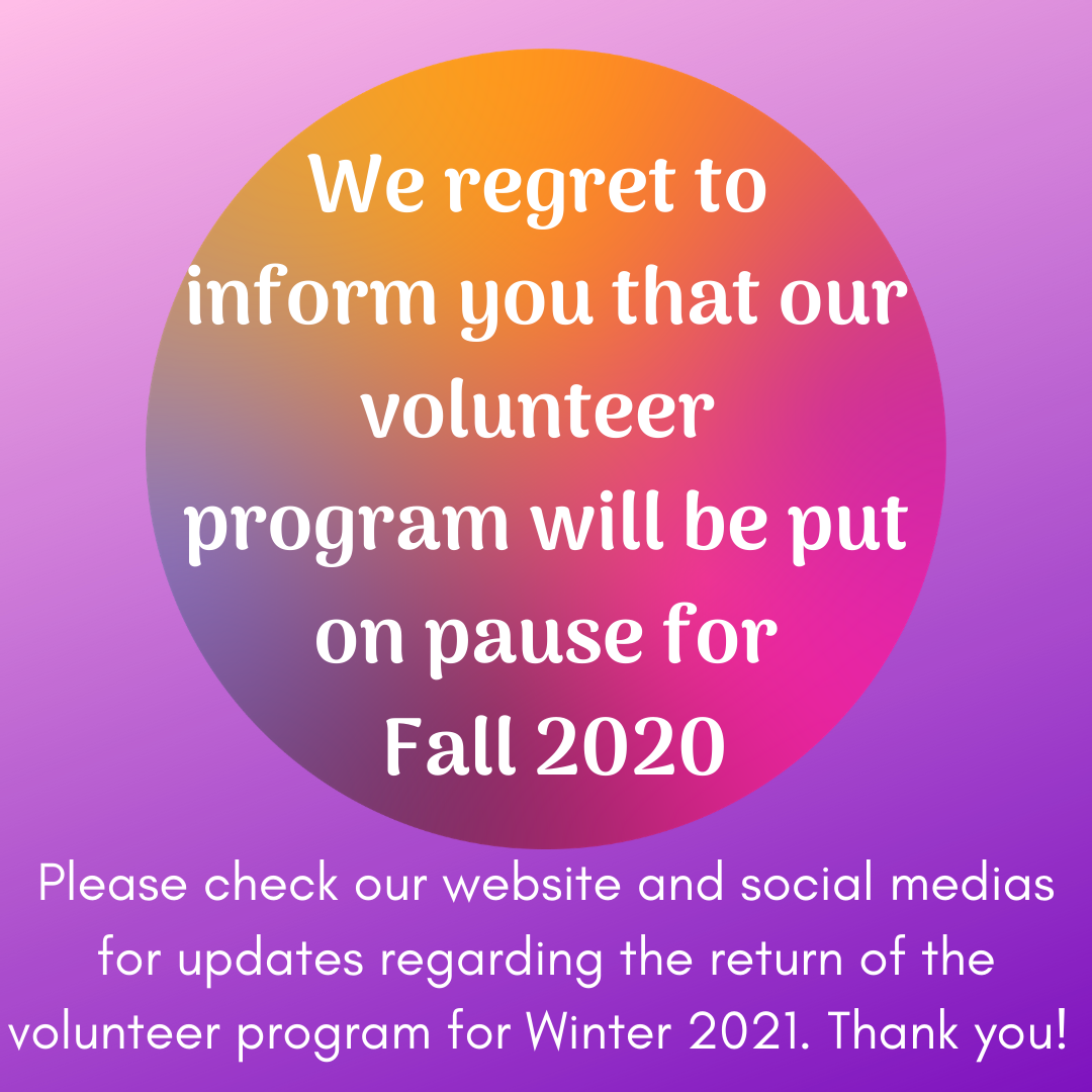 Purple background with color gradient circle in center. In circle: We regret to  inform you that our volunteer  program will be put on pause for  Fall 2020. Outside of circle: Please check our website and social medias for updates regarding the return of the volunteer program for Winter 2021. Thank you!